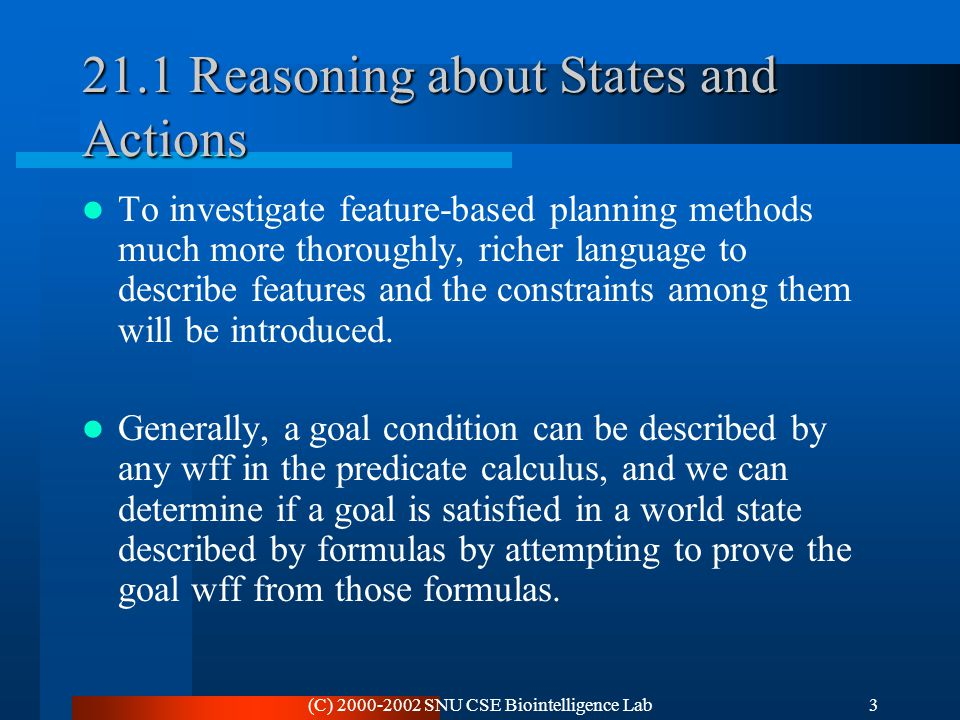 (C) 2000-2002 SNU CSE Biointelligence Lab3 21.1 Reasoning about States and Actions To investigate feature-based planning methods much more thoroughly,
