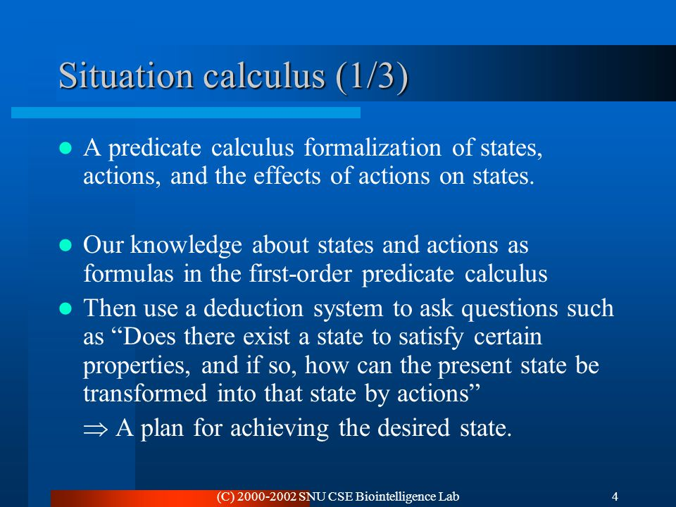 (C) 2000-2002 SNU CSE Biointelligence Lab4 Situation calculus (1/3) A predicate calculus formalization of states, actions, and the effects of actions