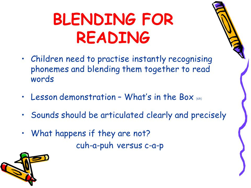 BLENDING FOR READING Children need to practise instantly recognising phonemes and blending them together to read words Lesson demonstration – What's in the Box (KR) Sounds should be articulated clearly and precisely What happens if they are not.