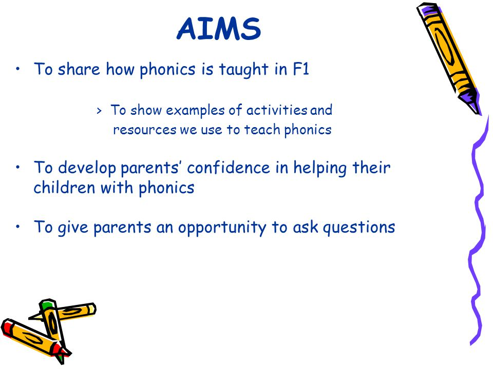 AIMS To share how phonics is taught in F1 > To show examples of activities and resources we use to teach phonics To develop parents' confidence in helping their children with phonics To give parents an opportunity to ask questions