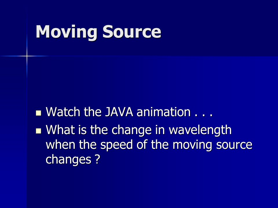 Moving Source Watch the JAVA animation... Watch the JAVA animation... What is the change in wavelength when the speed of the moving source changes ? W