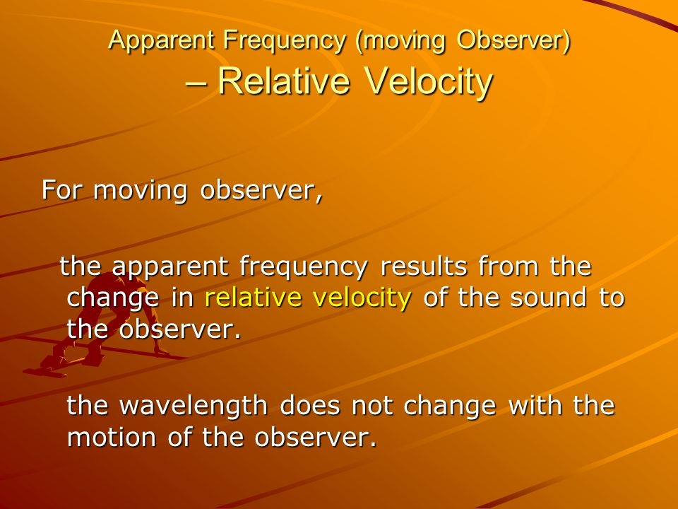 Apparent Frequency (moving Observer) – Relative Velocity For moving observer, the apparent frequency results from the change in relative velocity of the sound to the observer.