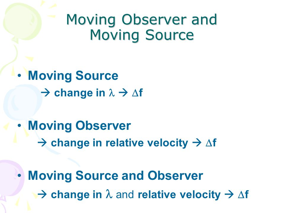 Moving Observer and Moving Source Moving Source  change in   f Moving Observer  change in relative velocity   f Moving Source and Observer  change in and relative velocity   f