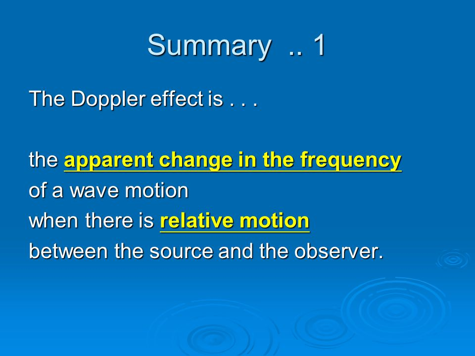 Summary.. 1 The Doppler effect is... the apparent change in the frequency of a wave motion when there is relative motion between the source and the ob