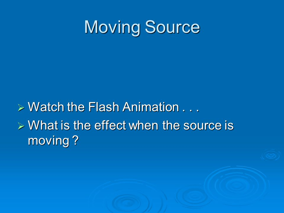 Moving Source  Watch the Flash Animation...  What is the effect when the source is moving