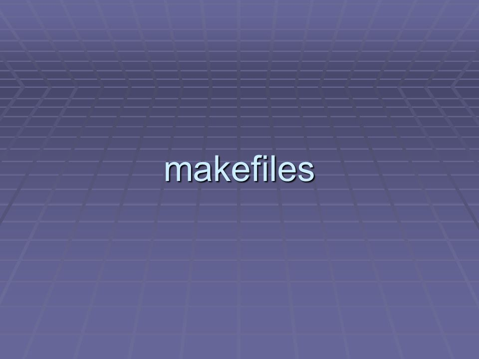 makefiles Problem: You are working on one part of a large programming project (e.