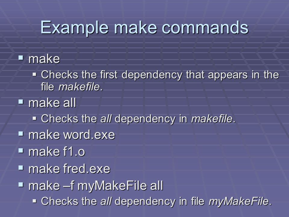 Example make commands  make  Checks the first dependency that appears in the file makefile.  make all  Checks the all dependency in makefile.  ma