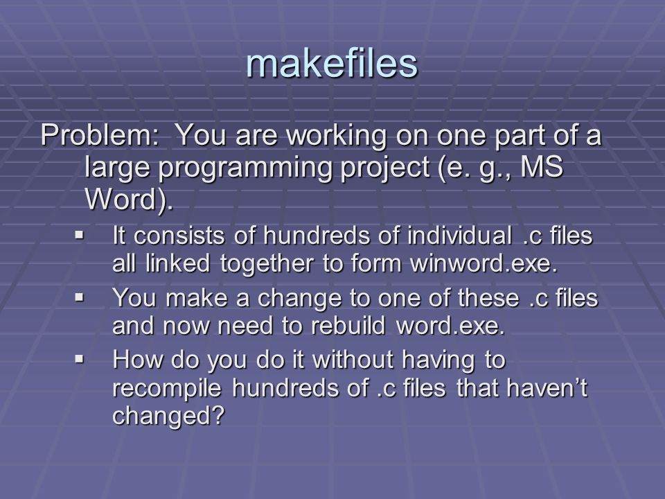 w/out makefiles g++ -o word.exe f1.c f2.c f3.c f4.c … f999.c But only f4.c has changed and only needs to be recompiled.