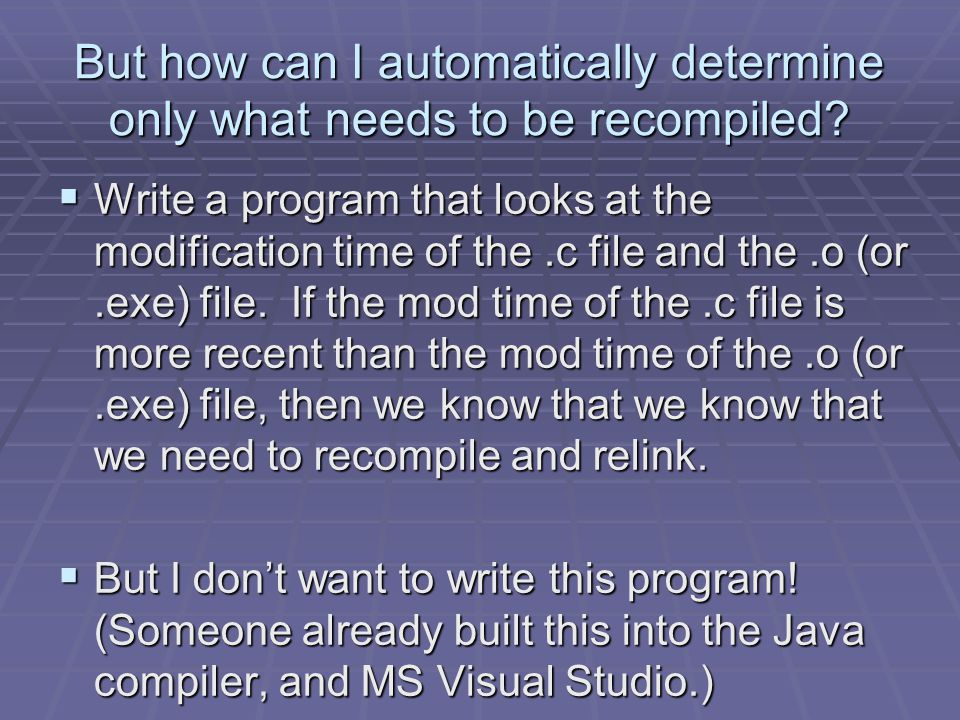 But how can I automatically determine only what needs to be recompiled?  Write a program that looks at the modification time of the.c file and the.o