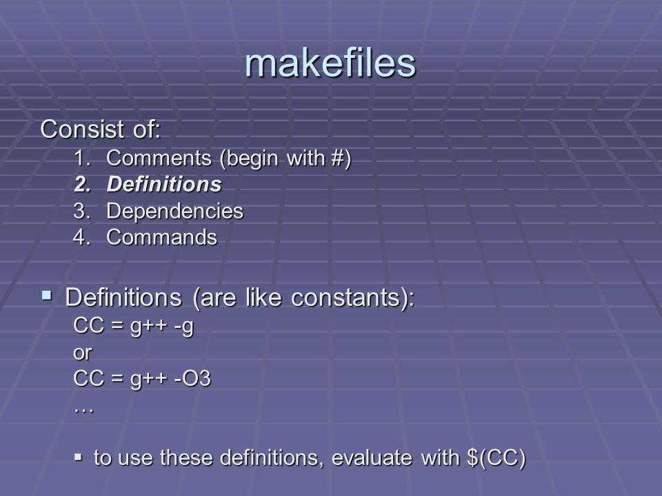 makefiles Consist of: 1.Comments (begin with #) 2.Definitions 3.Dependencies 4.Commands  Definitions (are like constants): CC = g++ -g or CC = g++ -O