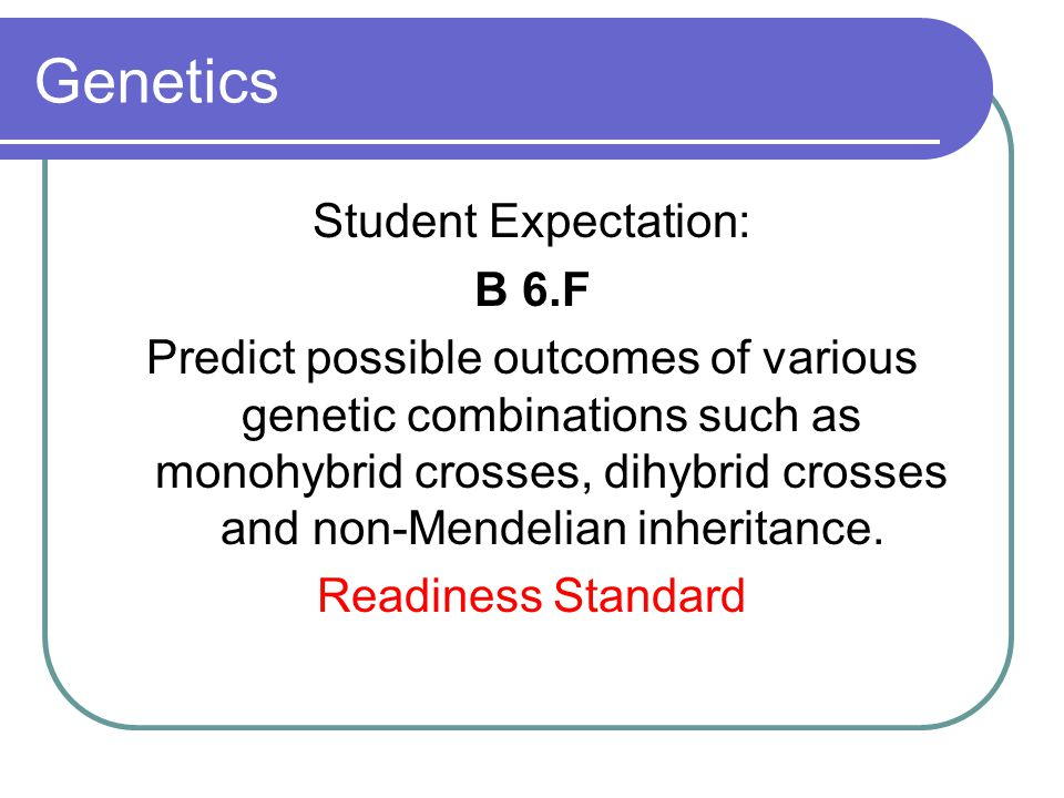 Genetics Student Expectation: B 6.F Predict possible outcomes of various genetic combinations such as monohybrid crosses, dihybrid crosses and non-Men