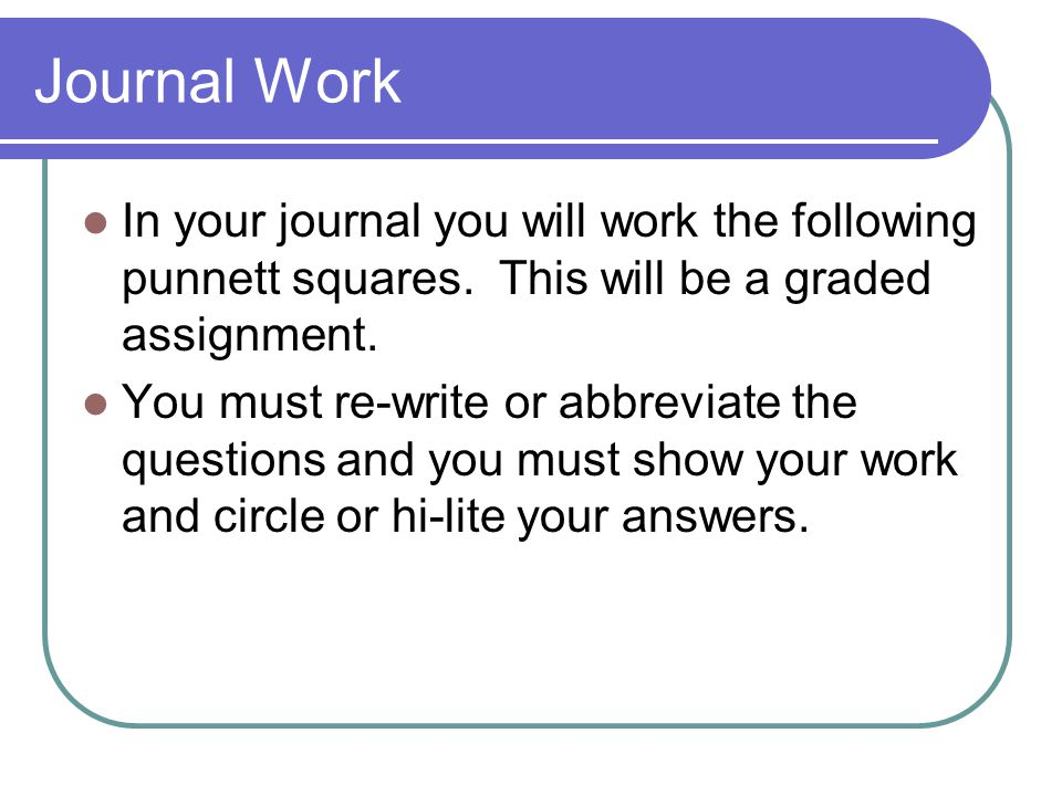 Journal Work In your journal you will work the following punnett squares. This will be a graded assignment. You must re-write or abbreviate the questi
