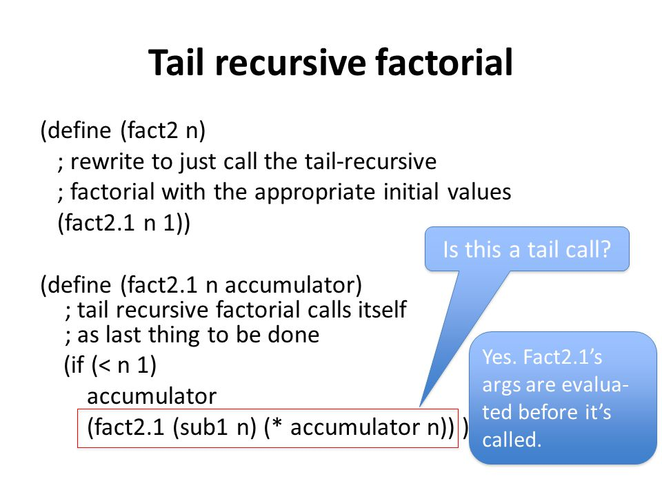 Tail recursive factorial (define (fact2 n) ; rewrite to just call the tail-recursive ; factorial with the appropriate initial values (fact2.1 n 1)) (d