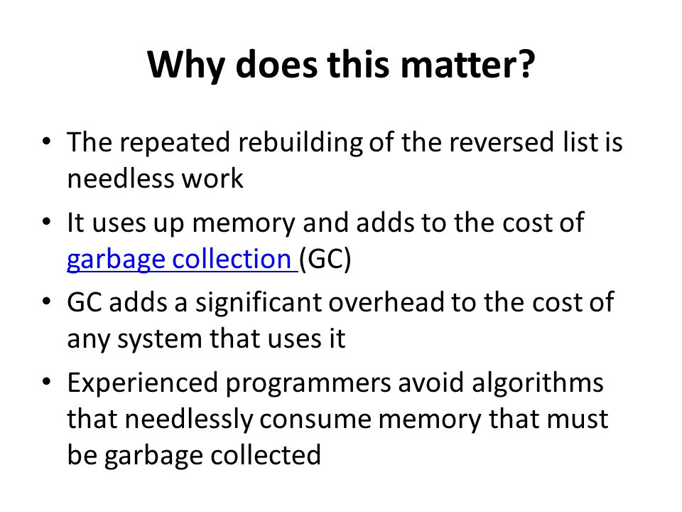 Why does this matter? The repeated rebuilding of the reversed list is needless work It uses up memory and adds to the cost of garbage collection (GC)