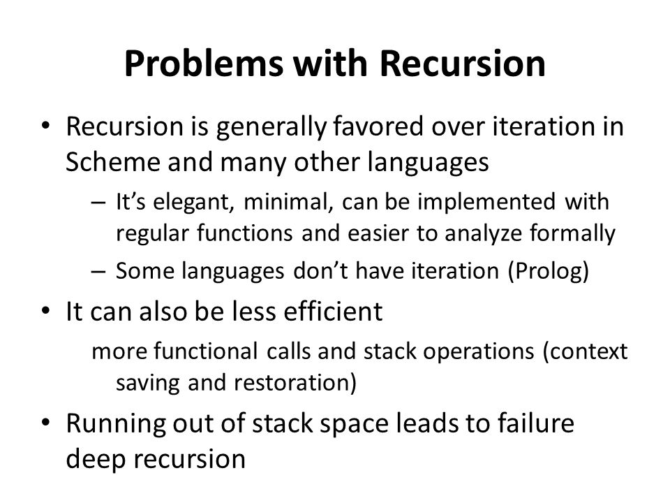 Problems with Recursion Recursion is generally favored over iteration in Scheme and many other languages – It's elegant, minimal, can be implemented w