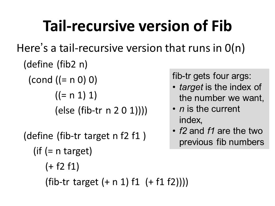 Tail-recursive version of Fib Here's a tail-recursive version that runs in 0(n) (define (fib2 n) (cond ((= n 0) 0) ((= n 1) 1) (else (fib-tr n 2 0 1))