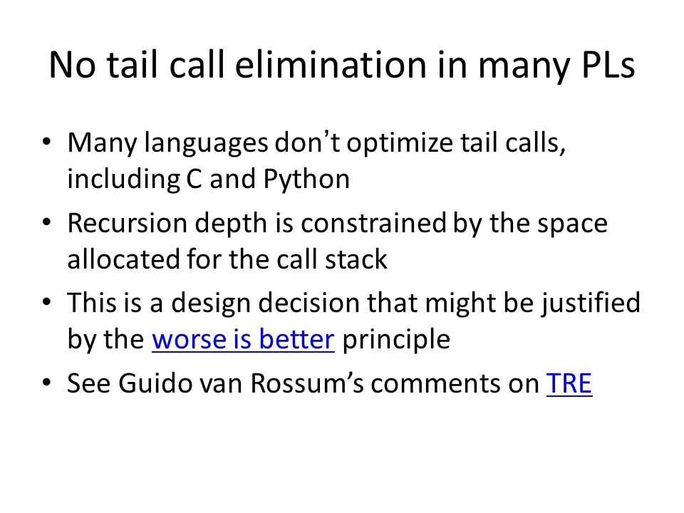 No tail call elimination in many PLs Many languages don't optimize tail calls, including C and Python Recursion depth is constrained by the space allo