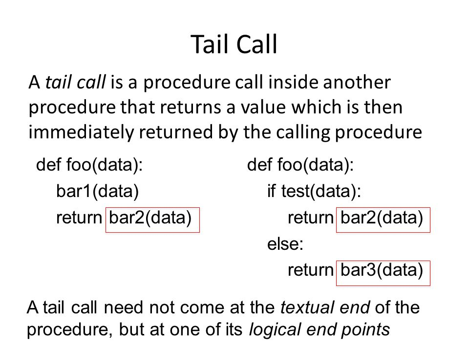 Tail Call A tail call is a procedure call inside another procedure that returns a value which is then immediately returned by the calling procedure de