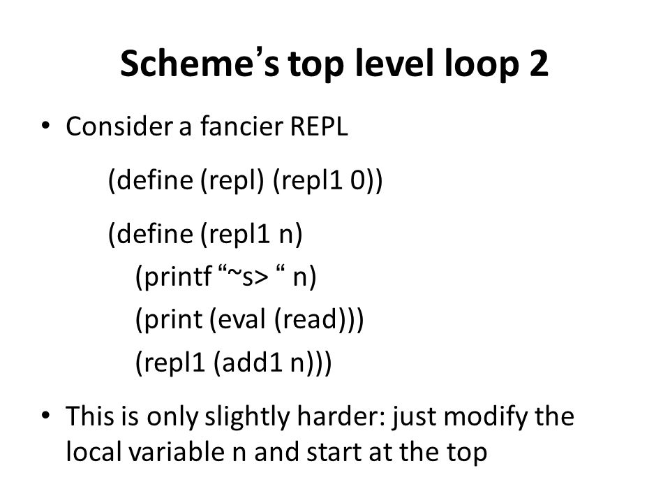 "Scheme's top level loop 2 Consider a fancier REPL (define (repl) (repl1 0)) (define (repl1 n) (printf ""~s> "" n) (print (eval (read))) (repl1 (add1 n))"