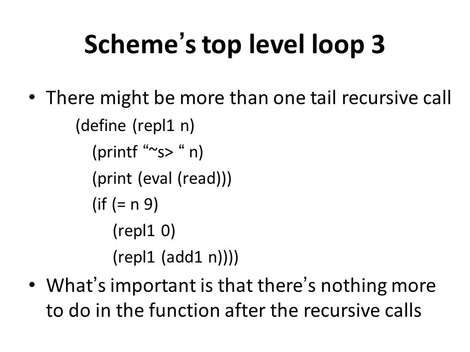 "Scheme's top level loop 3 There might be more than one tail recursive call (define (repl1 n) (printf ""~s> "" n) (print (eval (read))) (if (= n 9) (repl"