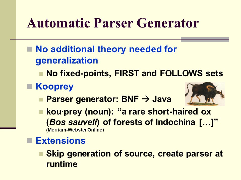 Automatic Parser Generator No additional theory needed for generalization No fixed-points, FIRST and FOLLOWS sets Kooprey Parser generator: BNF  Java kou·prey (noun): a rare short-haired ox (Bos sauveli) of forests of Indochina […] (Merriam-Webster Online) Extensions Skip generation of source, create parser at runtime