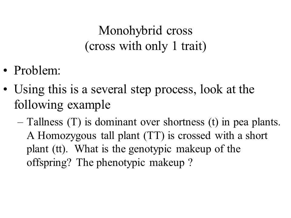 Monohybrid cross (cross with only 1 trait) Problem: Using this is a several step process, look at the following example –Tallness (T) is dominant over