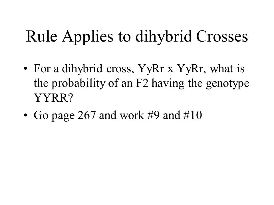 Rule Applies to dihybrid Crosses For a dihybrid cross, YyRr x YyRr, what is the probability of an F2 having the genotype YYRR? Go page 267 and work #9