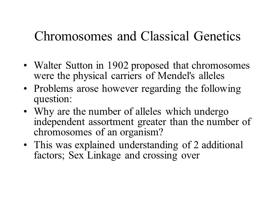 Chromosomes and Classical Genetics Walter Sutton in 1902 proposed that chromosomes were the physical carriers of Mendel's alleles Problems arose howev
