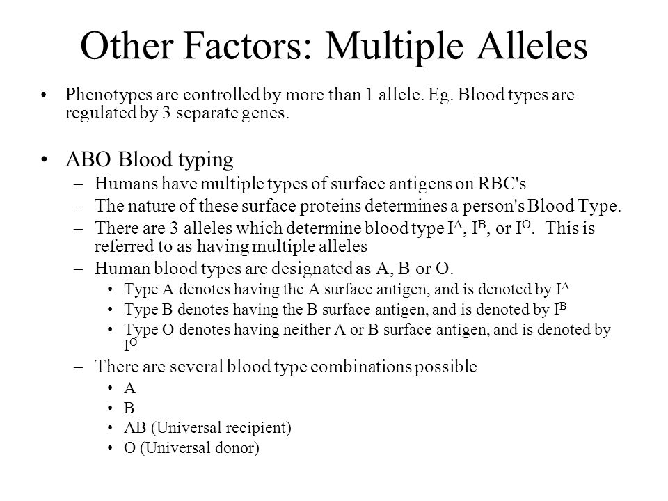 Other Factors: Multiple Alleles Phenotypes are controlled by more than 1 allele. Eg. Blood types are regulated by 3 separate genes. ABO Blood typing –