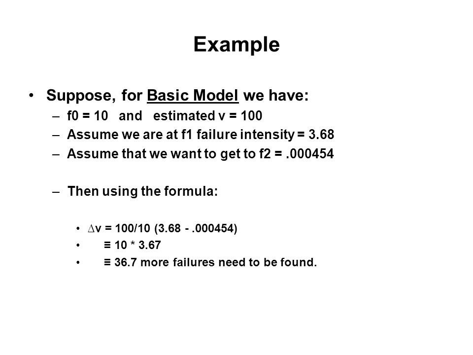 Example Suppose, for Basic Model we have: –f0 = 10 and estimated v = 100 –Assume we are at f1 failure intensity = 3.68 –Assume that we want to get to f2 =.000454 –Then using the formula: ∆v = 100/10 (3.68 -.000454) ≡ 10 * 3.67 ≡ 36.7 more failures need to be found.