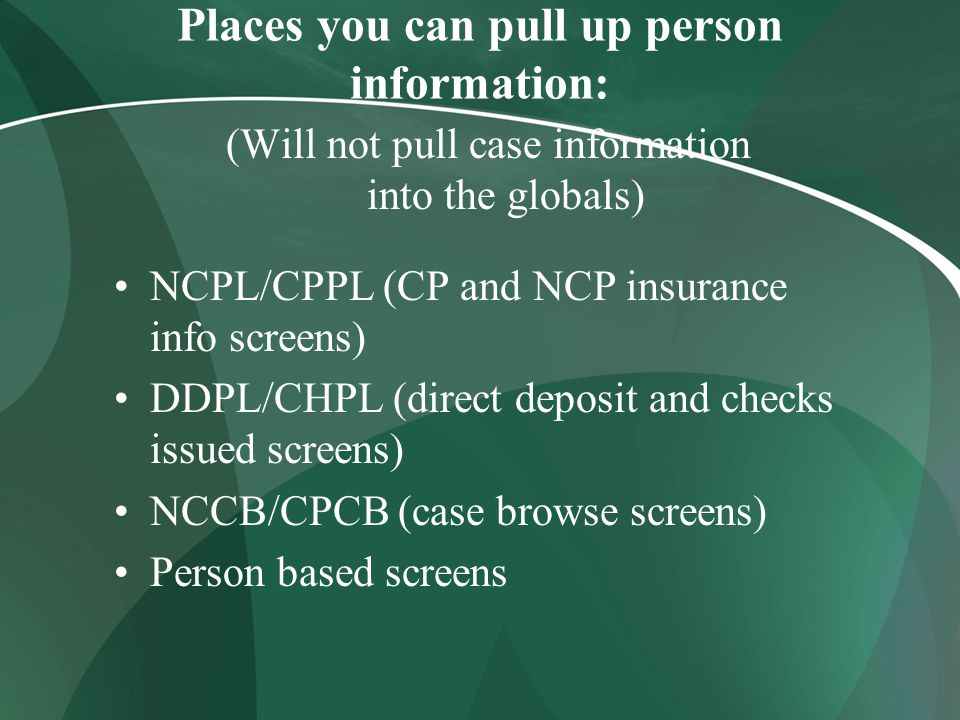 Places you can pull up person information: (Will not pull case information into the globals) NCPL/CPPL (CP and NCP insurance info screens) DDPL/CHPL (direct deposit and checks issued screens) NCCB/CPCB (case browse screens) Person based screens