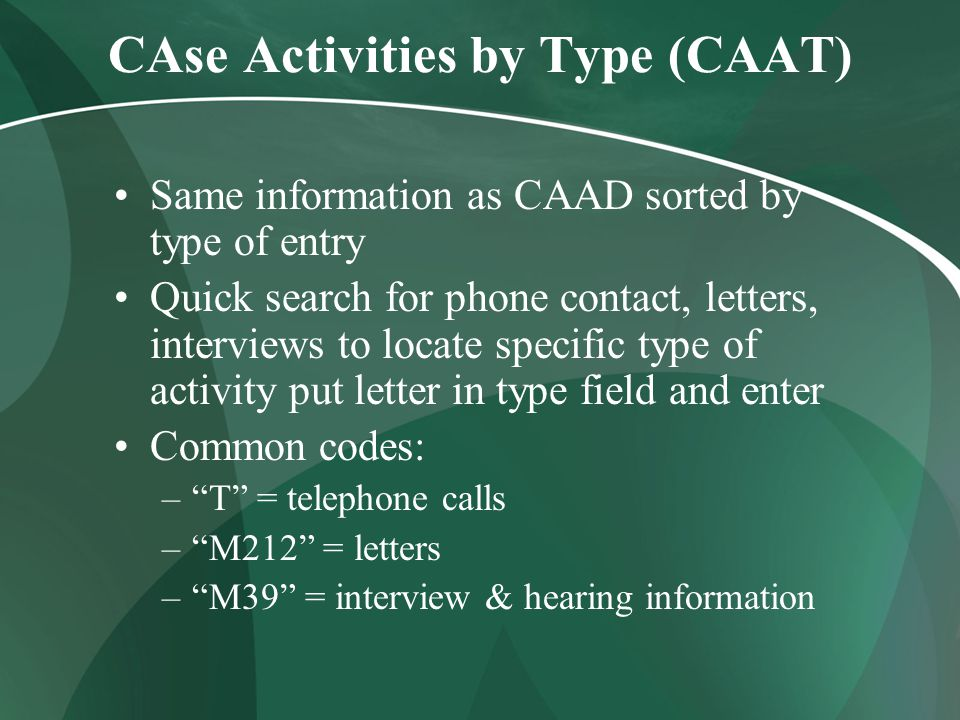 CAse Activities by Type (CAAT) Same information as CAAD sorted by type of entry Quick search for phone contact, letters, interviews to locate specific type of activity put letter in type field and enter Common codes: – T = telephone calls – M212 = letters – M39 = interview & hearing information