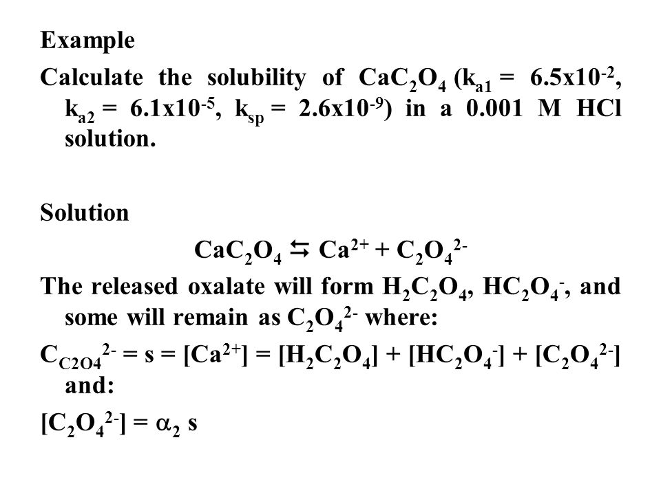 Example Calculate the solubility of CaC 2 O 4 (k a1 = 6.5x10 -2, k a2 = 6.1x10 -5, k sp = 2.6x10 -9 ) in a 0.001 M HCl solution. Solution CaC 2 O 4 