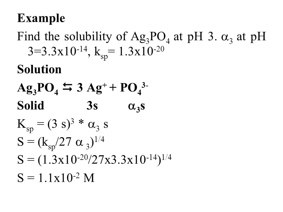 Example Find the solubility of Ag 3 PO 4 at pH 3.  3 at pH 3=3.3x10 -14, k sp = 1.3x10 -20 Solution Ag 3 PO 4  3 Ag + + PO 4 3- Solid 3s  3 s K sp