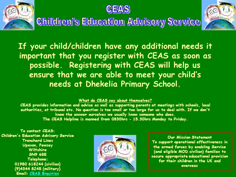 To contact CEAS: Children s Education Advisory Service Trenchard Lines Upavon, Pewsey Wiltshire SN9 6BE Telephone: 01980 618244 (civilian) (9)4344 8245 (military) Email: CEAS EnquiriesCEAS Enquiries If your child/children have any additional needs it important that you register with CEAS as soon as possible.