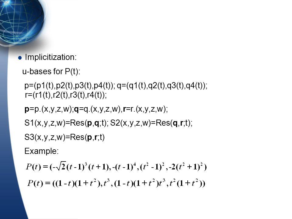 Implicitization: u-bases for P(t): p=(p1(t),p2(t),p3(t),p4(t)); q=(q1(t),q2(t),q3(t),q4(t)); r=(r1(t),r2(t),r3(t),r4(t)); p=p.(x,y,z,w);q=q.(x,y,z,w),r=r.(x,y,z,w); S1(x,y,z,w)=Res(p,q;t); S2(x,y,z,w)=Res(q,r;t); S3(x,y,z,w)=Res(p,r;t) Example: