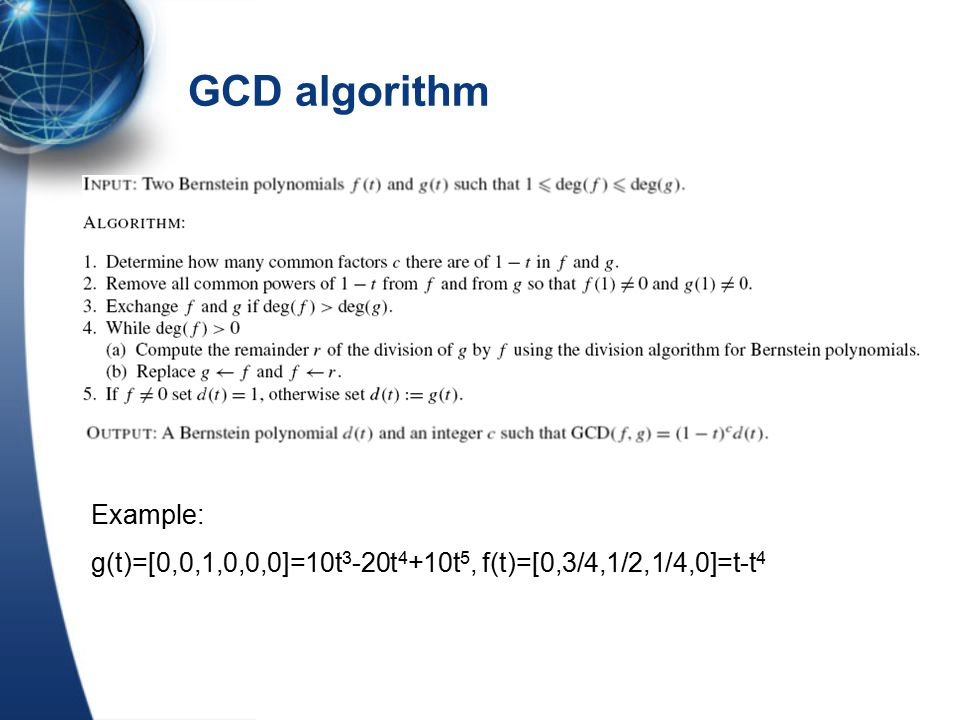 GCD algorithm Example: g(t)=[0,0,1,0,0,0]=10t 3 -20t 4 +10t 5, f(t)=[0,3/4,1/2,1/4,0]=t-t 4