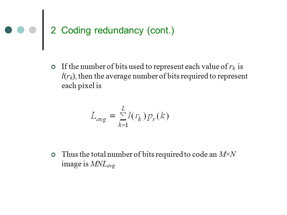 2 Coding redundancy (cont.) If the number of bits used to represent each value of r k is l(r k ), then the average number of bits required to represent each pixel is Thus the total number of bits required to code an M×N image is MNL avg