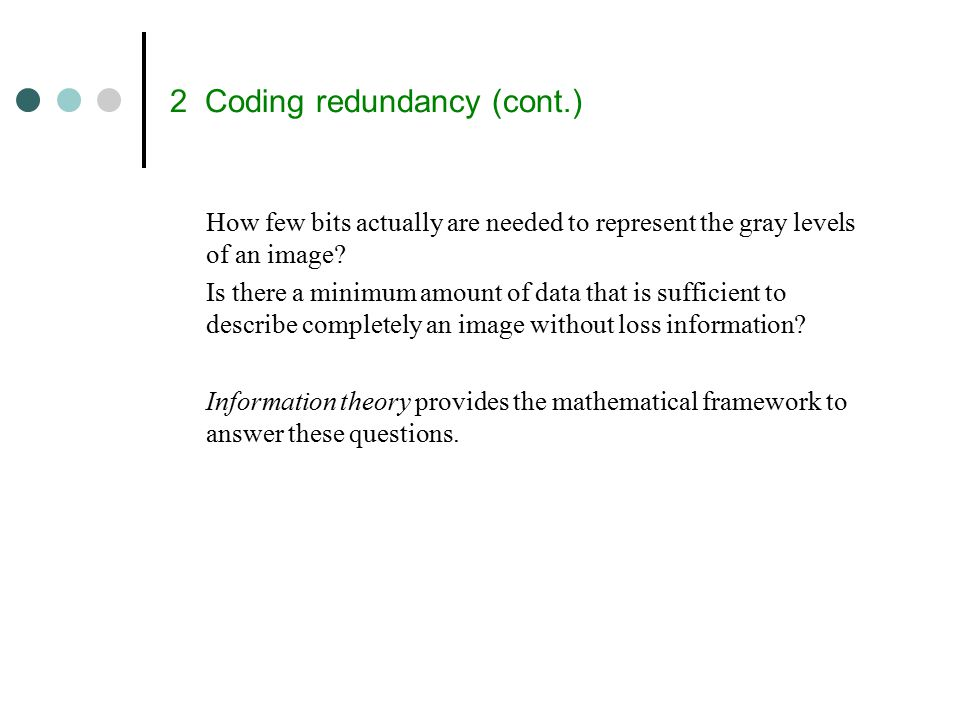 2 Coding redundancy (cont.) How few bits actually are needed to represent the gray levels of an image.