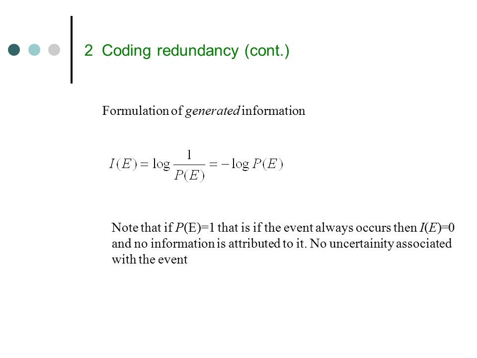 2 Coding redundancy (cont.) Formulation of generated information Note that if P(E)=1 that is if the event always occurs then I(E)=0 and no information is attributed to it.