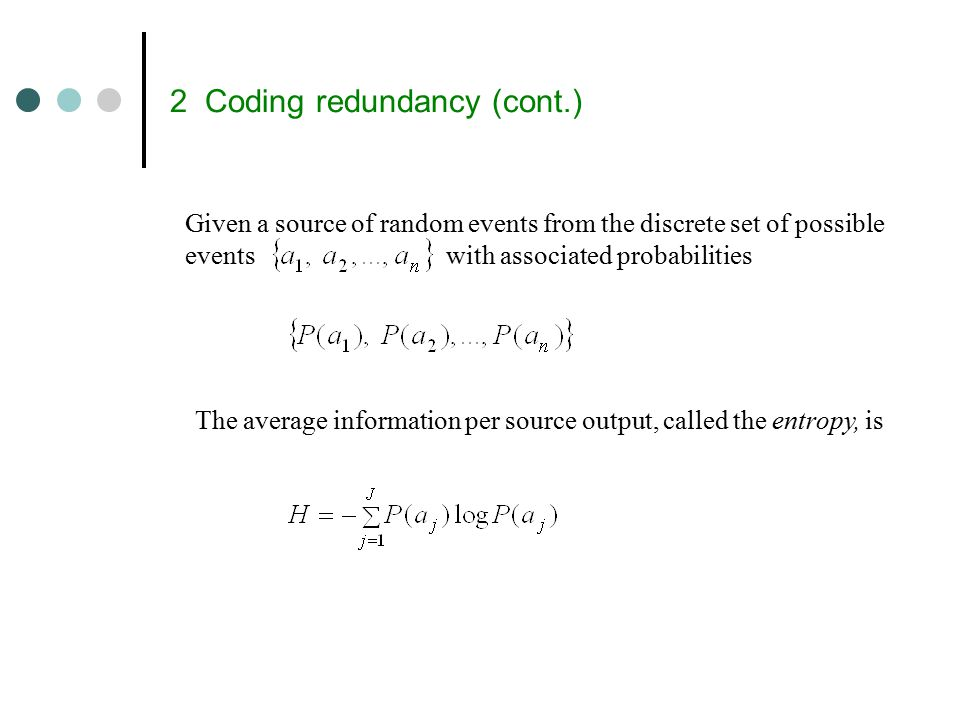 2 Coding redundancy (cont.) Given a source of random events from the discrete set of possible events with associated probabilities The average information per source output, called the entropy, is