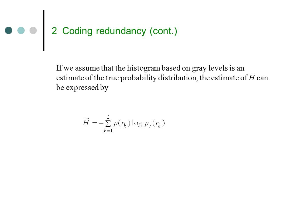 2 Coding redundancy (cont.) If we assume that the histogram based on gray levels is an estimate of the true probability distribution, the estimate of H can be expressed by