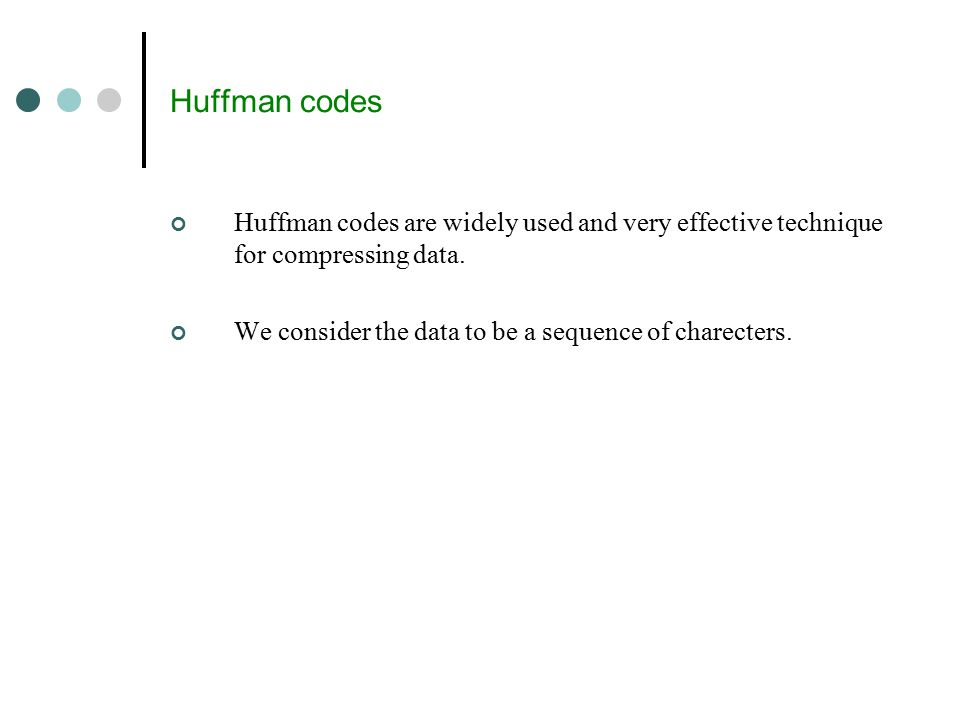 Huffman codes Huffman codes are widely used and very effective technique for compressing data.