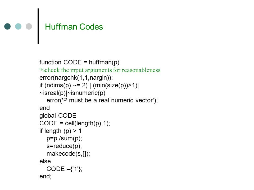 Huffman Codes function CODE = huffman(p) %check the input arguments for reasonableness error(nargchk(1,1,nargin)); if (ndims(p) ~= 2) | (min(size(p))>1)| ~isreal(p)|~isnumeric(p) error( P must be a real numeric vector ); end global CODE CODE = cell(length(p),1); if length (p) > 1 p=p /sum(p); s=reduce(p); makecode(s,[]); else CODE ={ 1 }; end;