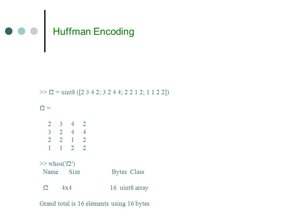 Huffman Encoding >> f2 = uint8 ([2 3 4 2; 3 2 4 4; 2 2 1 2; 1 1 2 2]) f2 = 2 3 4 2 3 2 4 4 2 2 1 2 1 1 2 2 >> whos( f2 ) Name Size Bytes Class f2 4x4 16 uint8 array Grand total is 16 elements using 16 bytes