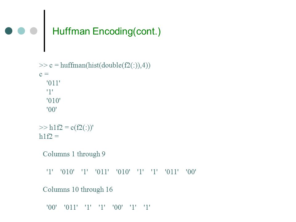 Huffman Encoding(cont.) >> c = huffman(hist(double(f2(:)),4)) c = 011 1 010 00 >> h1f2 = c(f2(:)) h1f2 = Columns 1 through 9 1 010 1 011 010 1 1 011 00 Columns 10 through 16 00 011 1 1 00 1 1