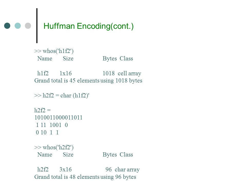Huffman Encoding(cont.) >> whos( h1f2 ) Name Size Bytes Class h1f2 1x16 1018 cell array Grand total is 45 elements using 1018 bytes >> h2f2 = char (h1f2) h2f2 = 1010011000011011 1 11 1001 0 0 10 1 1 >> whos( h2f2 ) Name Size Bytes Class h2f2 3x16 96 char array Grand total is 48 elements using 96 bytes