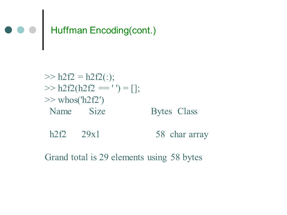 Huffman Encoding(cont.) >> h2f2 = h2f2(:); >> h2f2(h2f2 == ) = []; >> whos( h2f2 ) Name Size Bytes Class h2f2 29x1 58 char array Grand total is 29 elements using 58 bytes