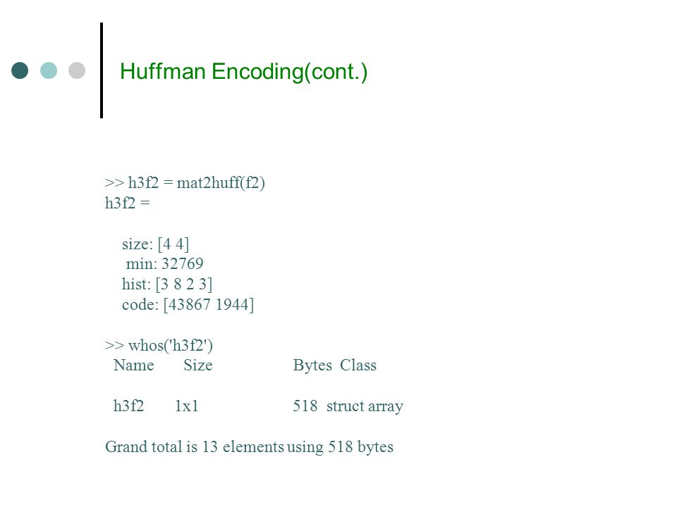 Huffman Encoding(cont.) >> h3f2 = mat2huff(f2) h3f2 = size: [4 4] min: 32769 hist: [3 8 2 3] code: [43867 1944] >> whos( h3f2 ) Name Size Bytes Class h3f2 1x1 518 struct array Grand total is 13 elements using 518 bytes