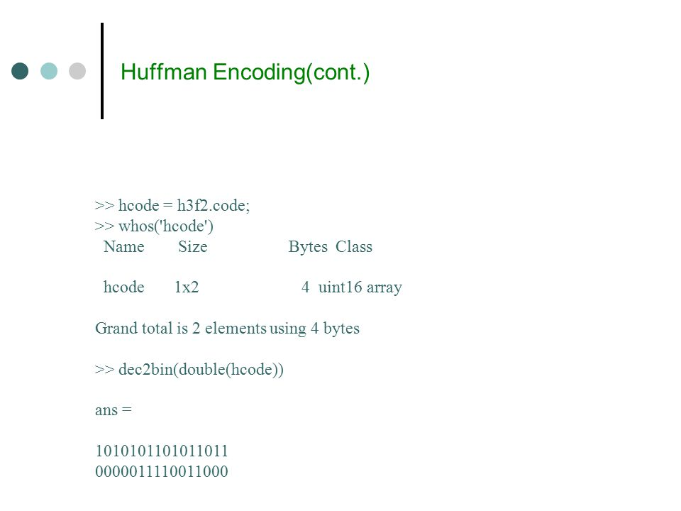 Huffman Encoding(cont.) >> hcode = h3f2.code; >> whos( hcode ) Name Size Bytes Class hcode 1x2 4 uint16 array Grand total is 2 elements using 4 bytes >> dec2bin(double(hcode)) ans = 1010101101011011 0000011110011000